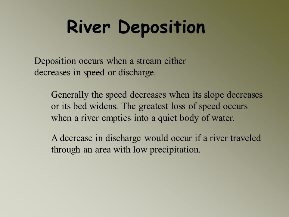 River Deposition Deposition occurs when a stream either decreases in speed or discharge. Generally the speed decreases when its slope decreases or its