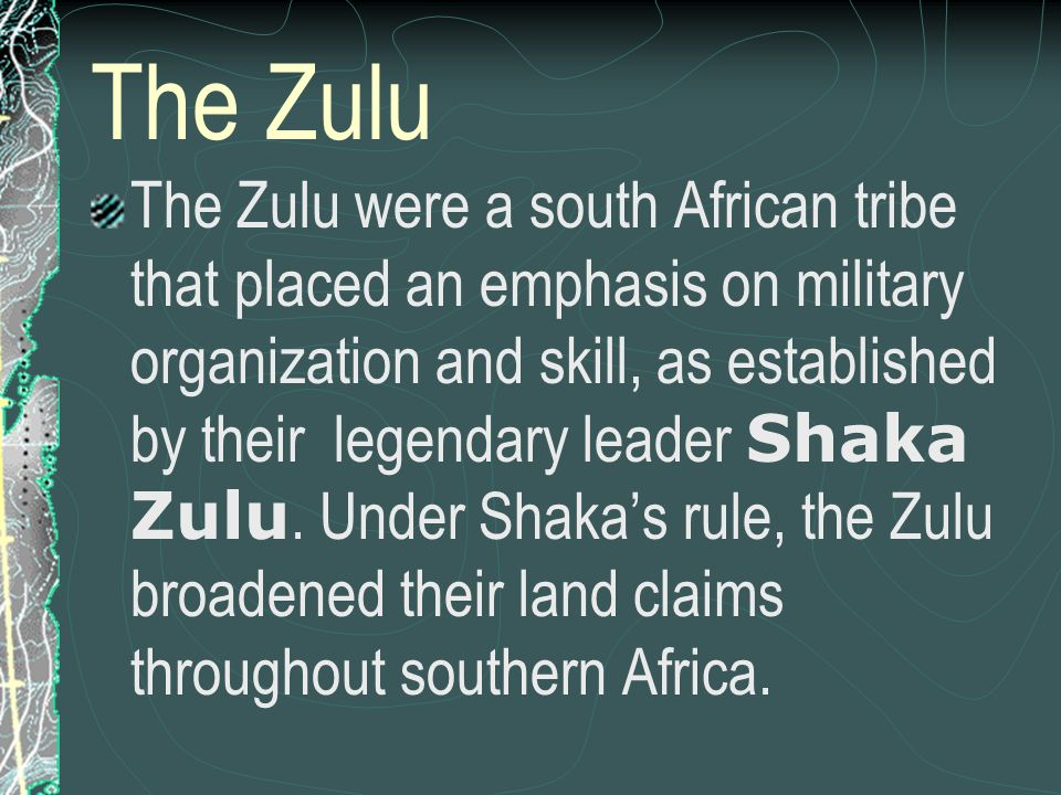 The Zulu The Zulu were a south African tribe that placed an emphasis on military organization and skill, as established by their legendary leader Shak
