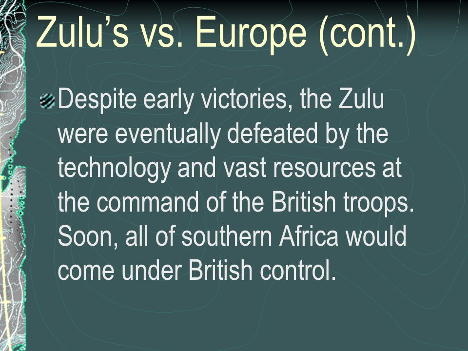 Zulus vs. Europe (cont.) Despite early victories, the Zulu were eventually defeated by the technology and vast resources at the command of the British