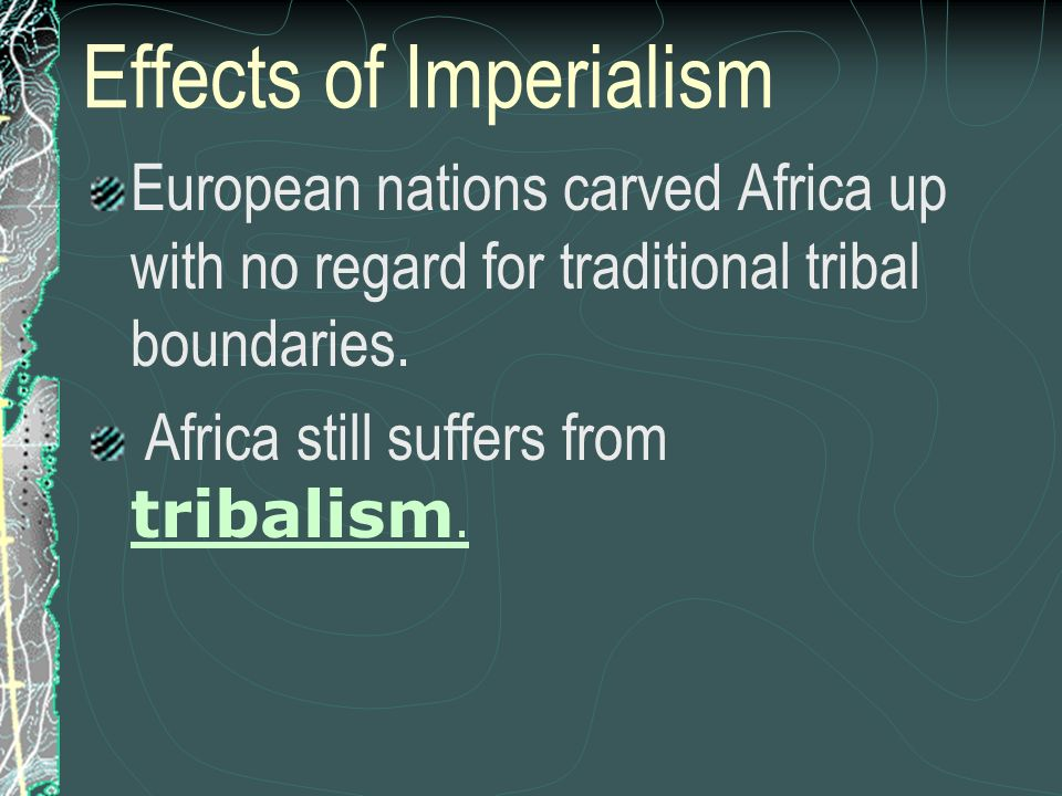 Effects of Imperialism European nations carved Africa up with no regard for traditional tribal boundaries. Africa still suffers from tribalism. tribal