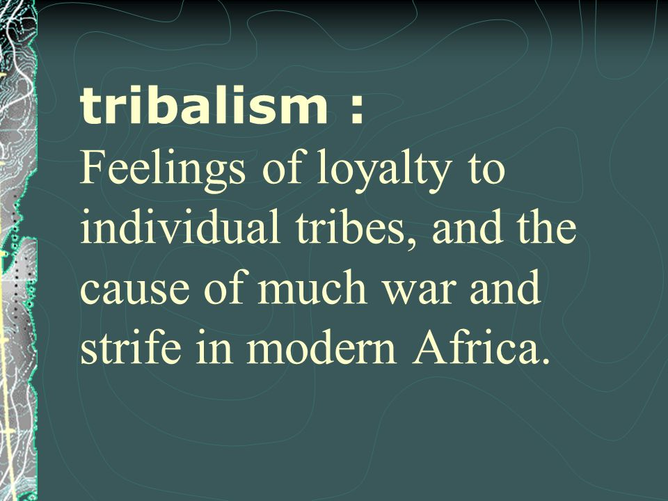 tribalism : Feelings of loyalty to individual tribes, and the cause of much war and strife in modern Africa.