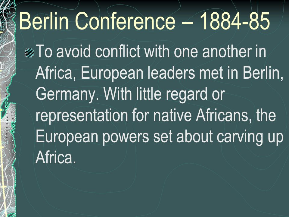 Berlin Conference – 1884-85 To avoid conflict with one another in Africa, European leaders met in Berlin, Germany. With little regard or representatio
