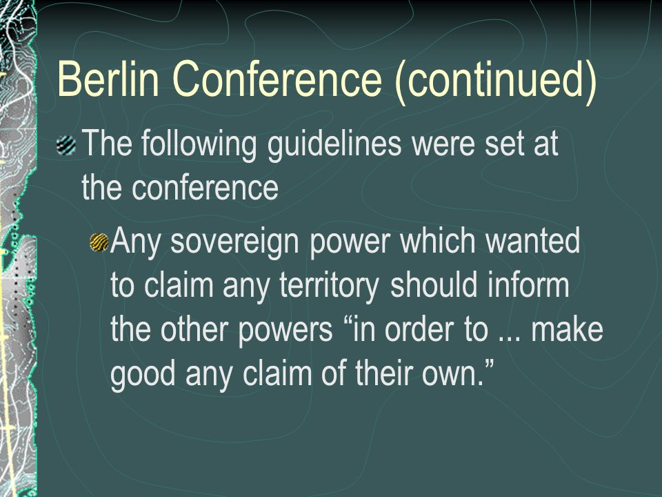 Berlin Conference (continued) The following guidelines were set at the conference Any sovereign power which wanted to claim any territory should infor