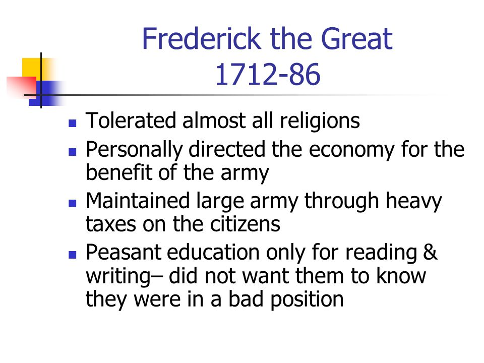 Frederick the Great 1712-86 Known as Great because of the success of his reforms Reformed agriculture (brought in crop rotation, the iron plough and c
