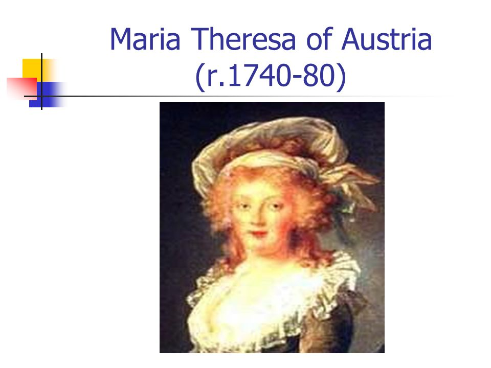 Maria Theresa of Austria (r.1740-80) Fought War of Austrian Succession against Prussia Increased taxes on nobilitywhy? Strengthened central govt at ex