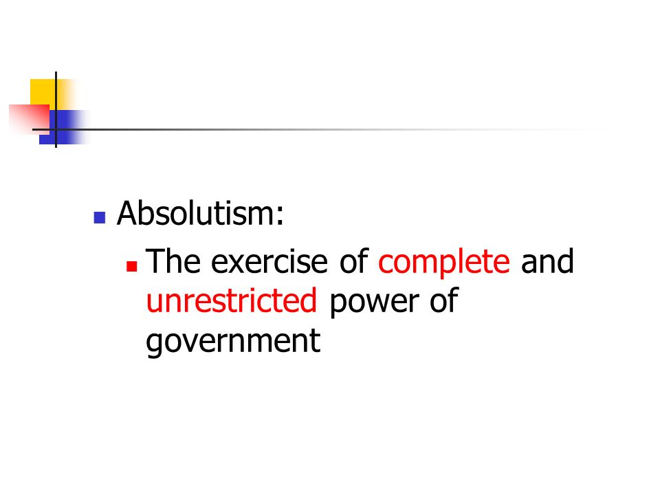 Absolutism: The exercise of complete and unrestricted power of government