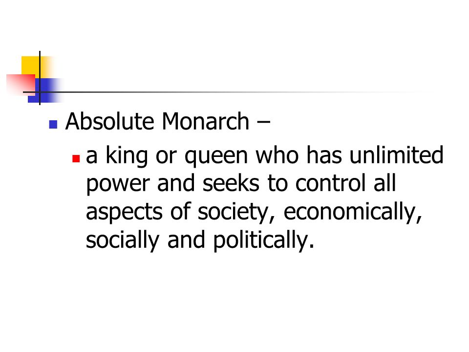 Absolute Monarch – a king or queen who has unlimited power and seeks to control all aspects of society, economically, socially and politically.