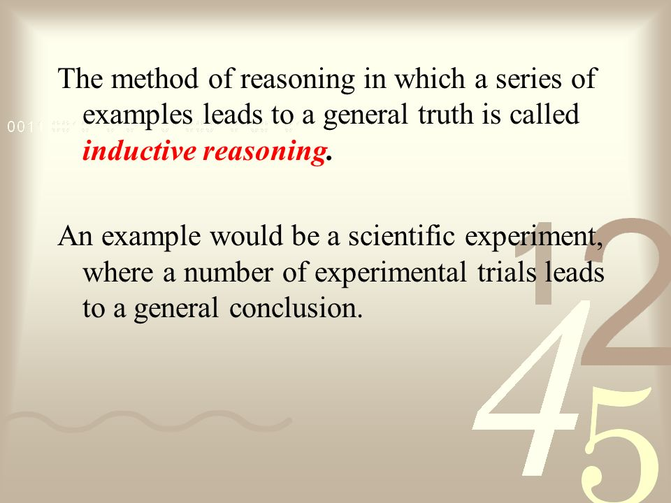 The method of reasoning in which a series of examples leads to a general truth is called inductive reasoning.