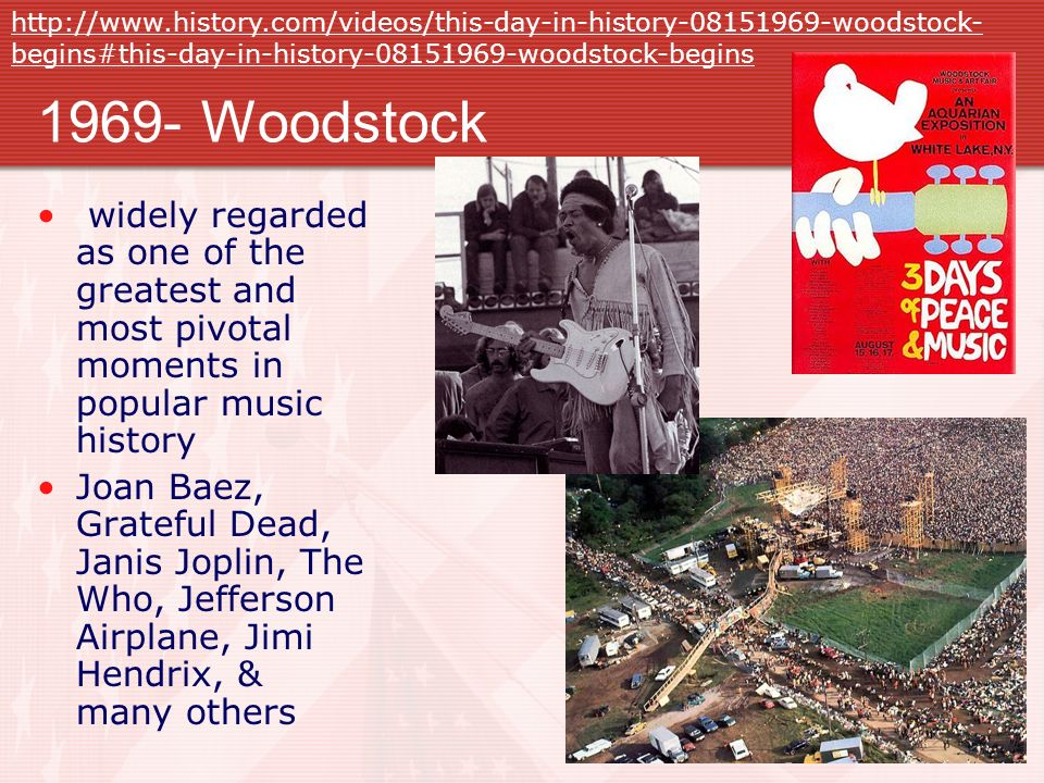 1969- Woodstock widely regarded as one of the greatest and most pivotal moments in popular music history Joan Baez, Grateful Dead, Janis Joplin, The Who, Jefferson Airplane, Jimi Hendrix, & many others http://www.history.com/videos/this-day-in-history-08151969-woodstock- begins#this-day-in-history-08151969-woodstock-begins