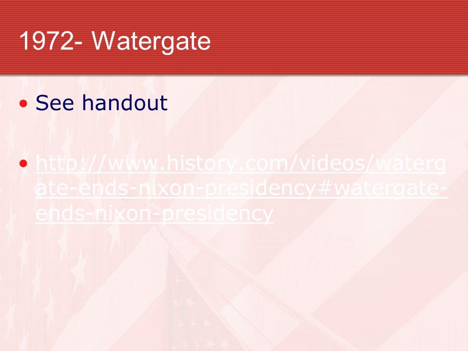 1972- Watergate See handout http://www.history.com/videos/waterg ate-ends-nixon-presidency#watergate- ends-nixon-presidencyhttp://www.history.com/videos/waterg ate-ends-nixon-presidency#watergate- ends-nixon-presidency