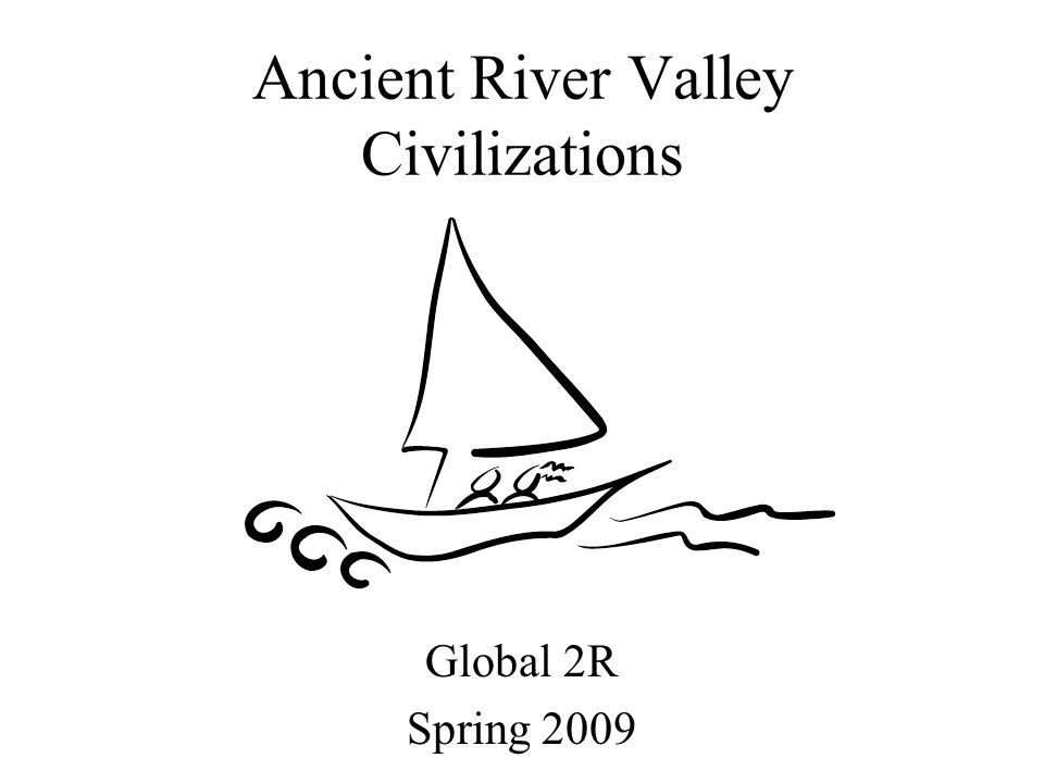 Ancient River Valley Civilizations Global 2R Spring 2009
