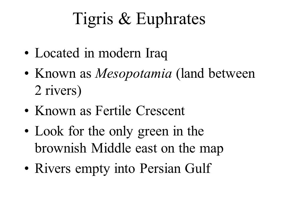 Tigris & Euphrates Located in modern Iraq Known as Mesopotamia (land between 2 rivers) Known as Fertile Crescent Look for the only green in the browni