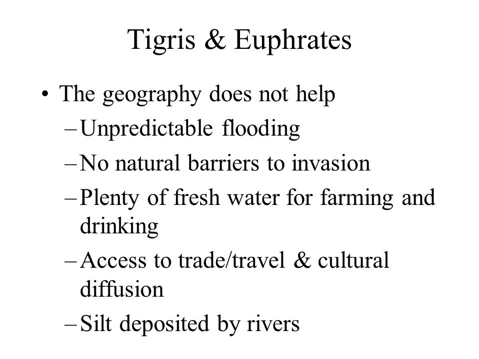 Tigris & Euphrates The geography does not help –Unpredictable flooding –No natural barriers to invasion –Plenty of fresh water for farming and drinkin