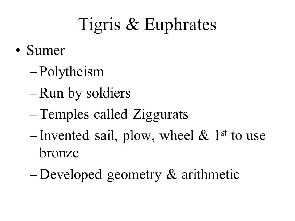 Tigris & Euphrates Sumer –Polytheism –Run by soldiers –Temples called Ziggurats –Invented sail, plow, wheel & 1 st to use bronze –Developed geometry &