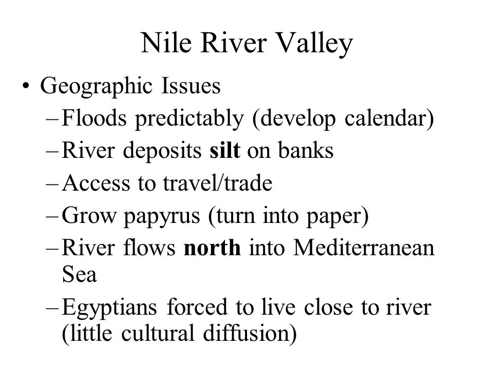 Nile River Valley Geographic Issues –Floods predictably (develop calendar) –River deposits silt on banks –Access to travel/trade –Grow papyrus (turn i