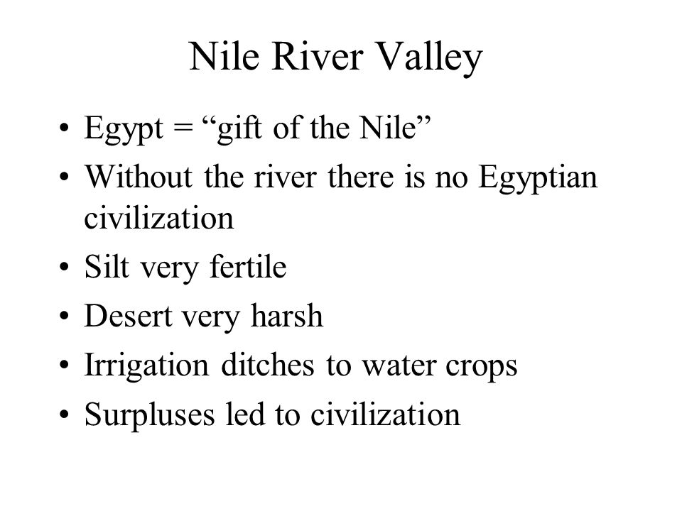 Nile River Valley Egypt = gift of the Nile Without the river there is no Egyptian civilization Silt very fertile Desert very harsh Irrigation ditches