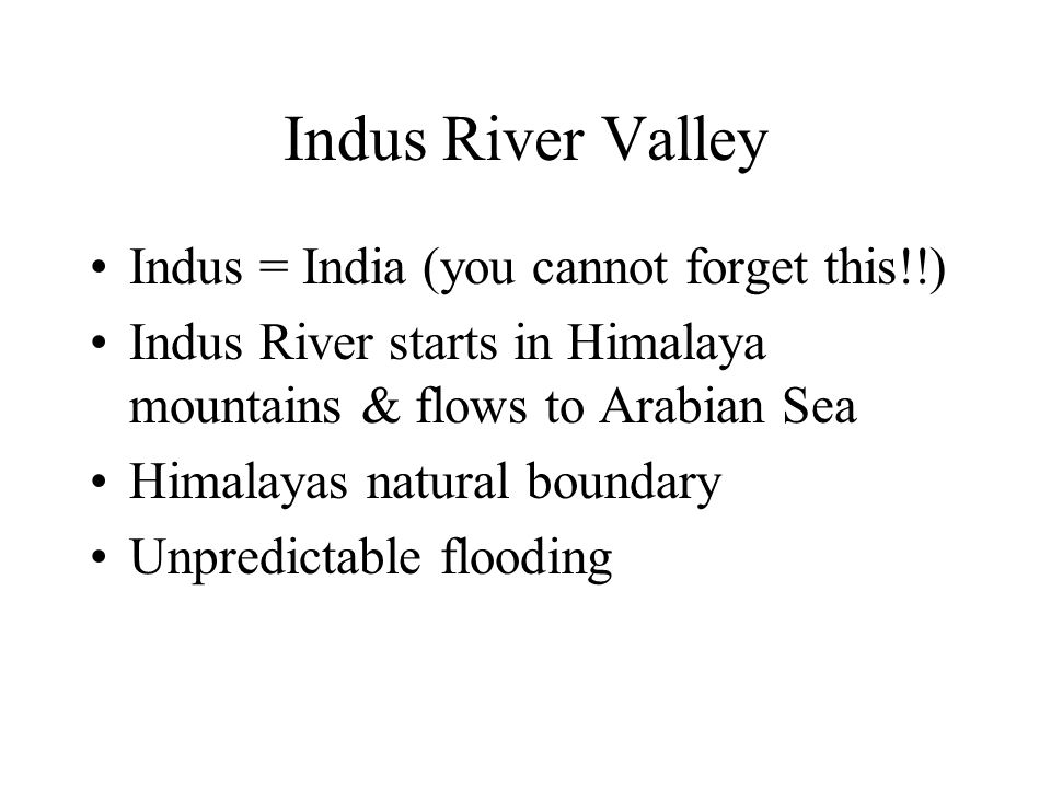 Indus River Valley Indus = India (you cannot forget this!!) Indus River starts in Himalaya mountains & flows to Arabian Sea Himalayas natural boundary