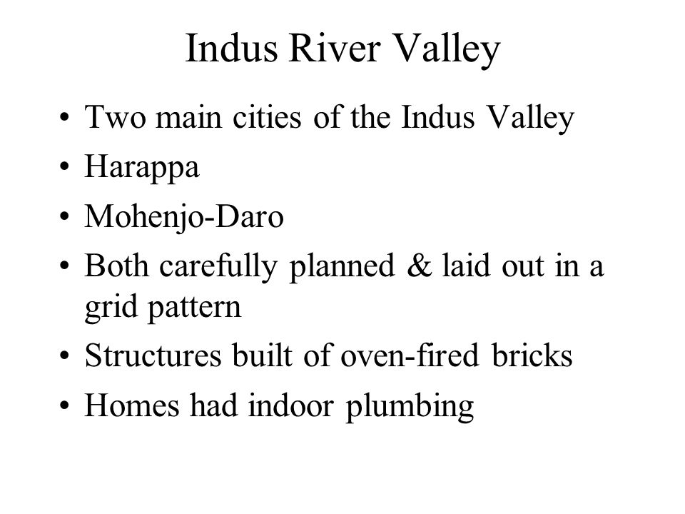 Indus River Valley Two main cities of the Indus Valley Harappa Mohenjo-Daro Both carefully planned & laid out in a grid pattern Structures built of ov