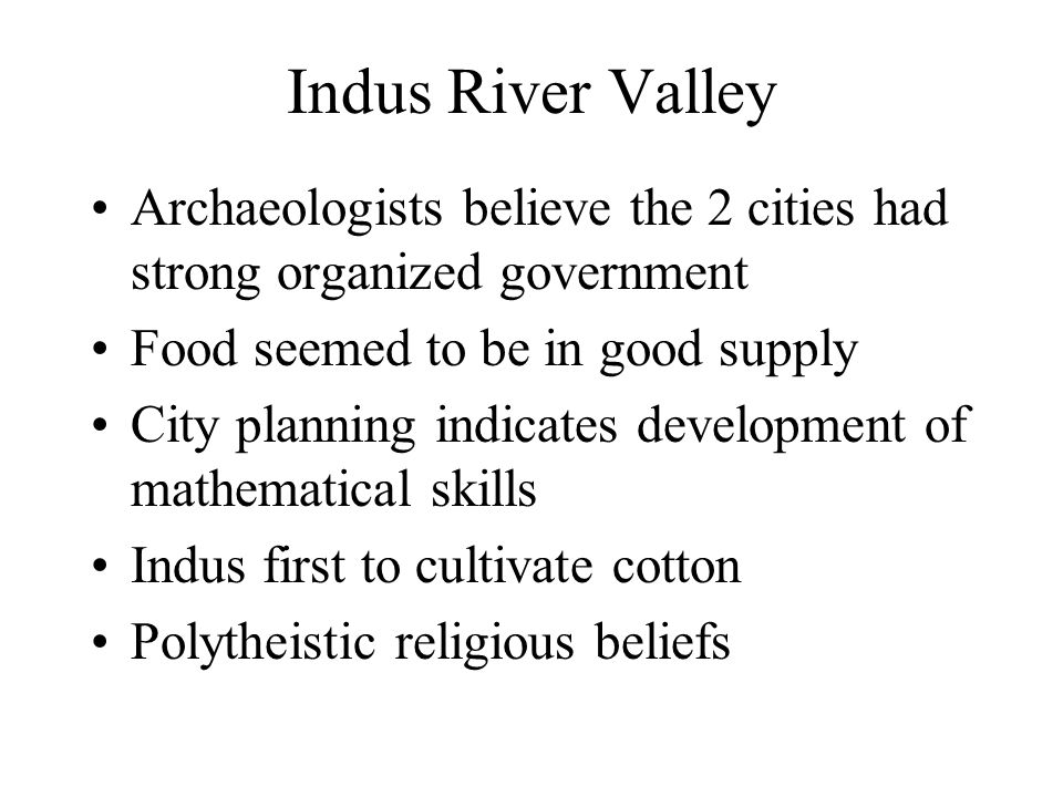 Indus River Valley Archaeologists believe the 2 cities had strong organized government Food seemed to be in good supply City planning indicates develo