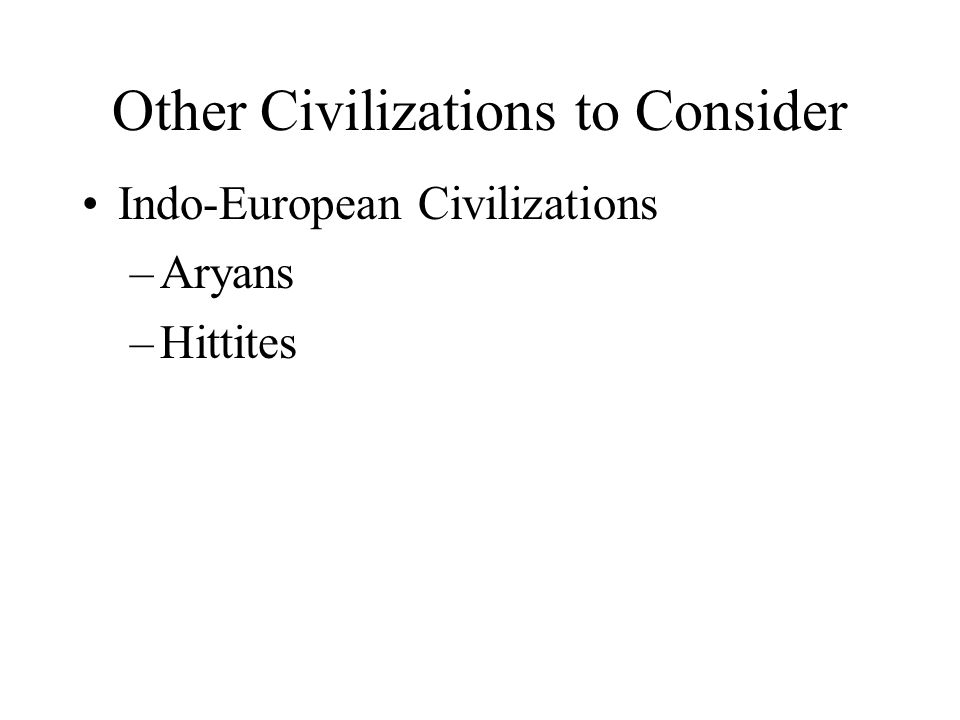 Other Civilizations to Consider Indo-European Civilizations –Aryans –Hittites