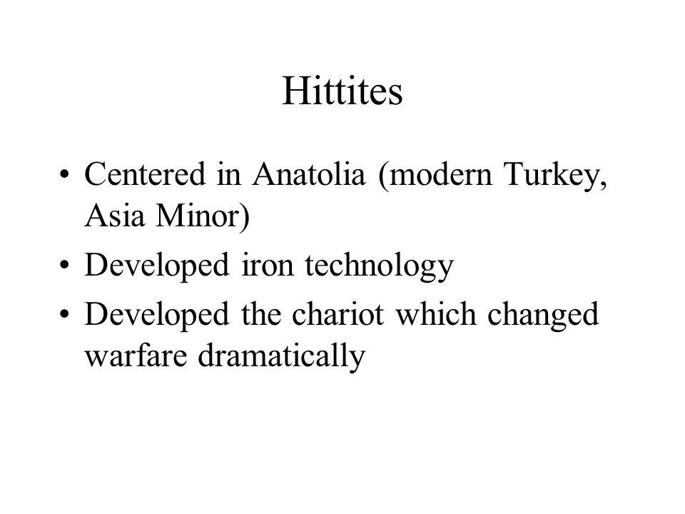 Hittites Centered in Anatolia (modern Turkey, Asia Minor) Developed iron technology Developed the chariot which changed warfare dramatically