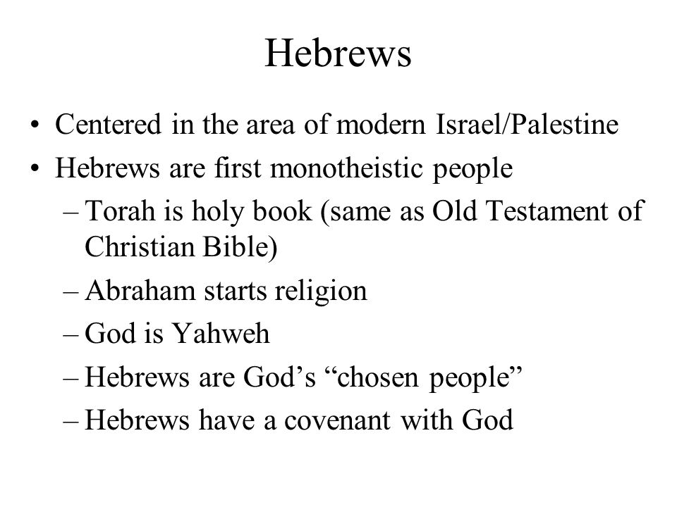 Hebrews Centered in the area of modern Israel/Palestine Hebrews are first monotheistic people –Torah is holy book (same as Old Testament of Christian