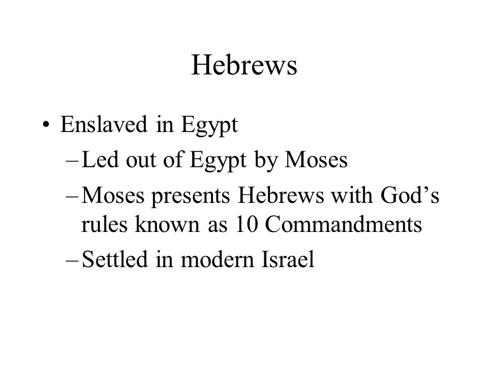 Hebrews Enslaved in Egypt –Led out of Egypt by Moses –Moses presents Hebrews with Gods rules known as 10 Commandments –Settled in modern Israel