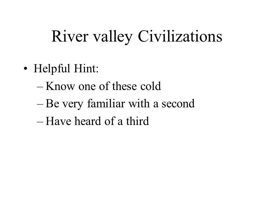 River valley Civilizations Helpful Hint: –Know one of these cold –Be very familiar with a second –Have heard of a third