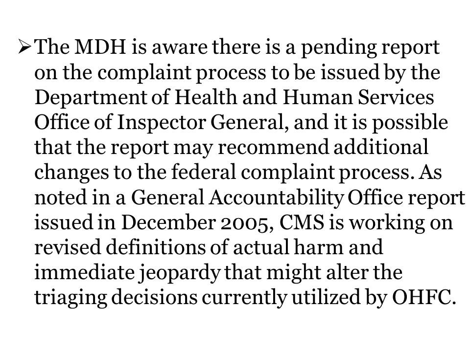 The MDH is aware there is a pending report on the complaint process to be issued by the Department of Health and Human Services Office of Inspector General, and it is possible that the report may recommend additional changes to the federal complaint process.