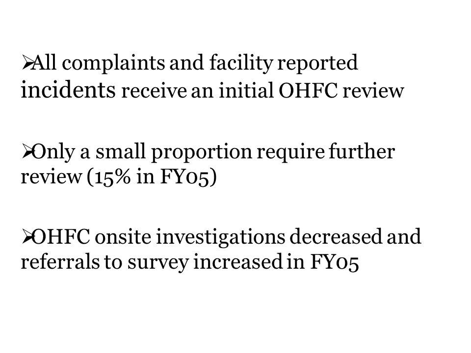 All complaints and facility reported incidents receive an initial OHFC review Only a small proportion require further review (15% in FY05) OHFC onsite investigations decreased and referrals to survey increased in FY05