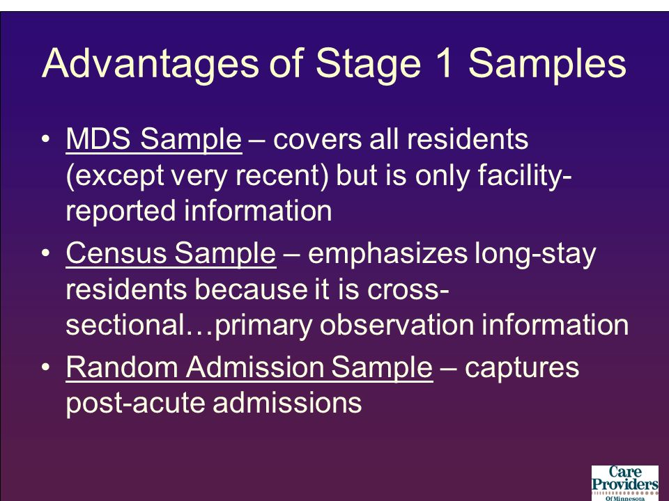 Advantages of Stage 1 Samples MDS Sample – covers all residents (except very recent) but is only facility- reported information Census Sample – emphasizes long-stay residents because it is cross- sectional…primary observation information Random Admission Sample – captures post-acute admissions