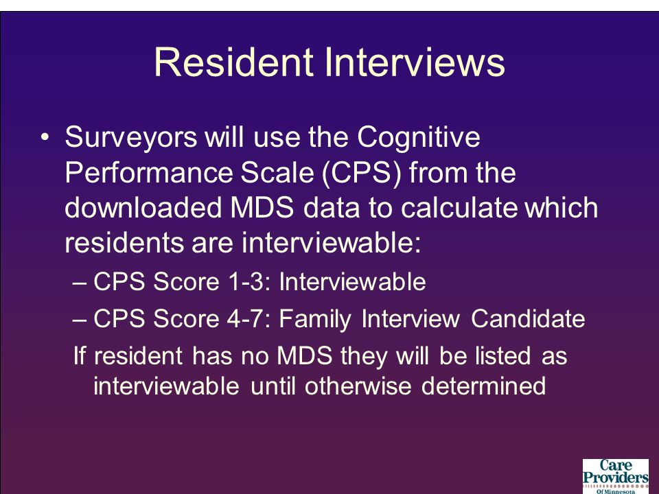 Resident Interviews Surveyors will use the Cognitive Performance Scale (CPS) from the downloaded MDS data to calculate which residents are interviewab
