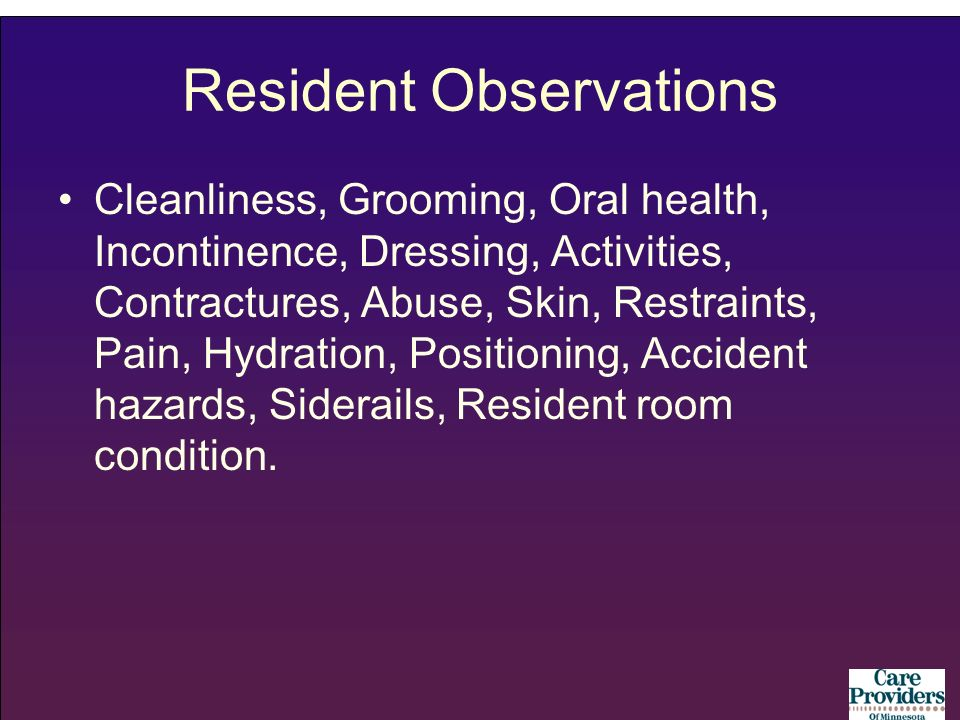 Resident Observations Cleanliness, Grooming, Oral health, Incontinence, Dressing, Activities, Contractures, Abuse, Skin, Restraints, Pain, Hydration, Positioning, Accident hazards, Siderails, Resident room condition.