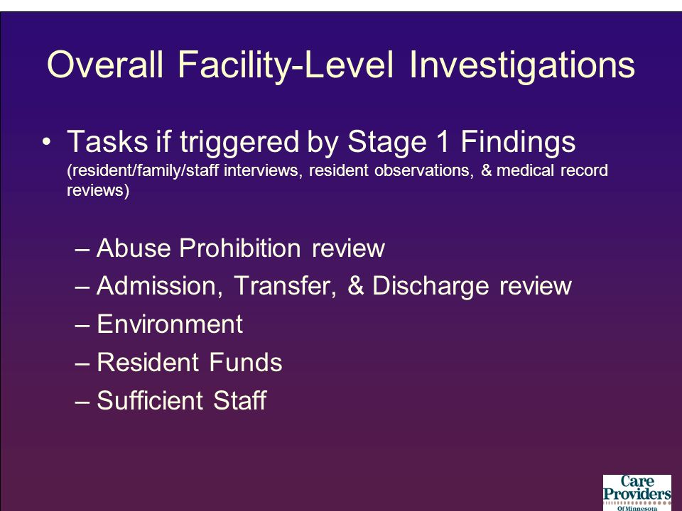 Overall Facility-Level Investigations Tasks if triggered by Stage 1 Findings (resident/family/staff interviews, resident observations, & medical record reviews) –Abuse Prohibition review –Admission, Transfer, & Discharge review –Environment –Resident Funds –Sufficient Staff