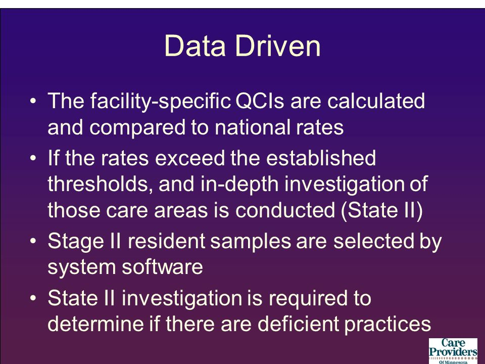 Data Driven The facility-specific QCIs are calculated and compared to national rates If the rates exceed the established thresholds, and in-depth investigation of those care areas is conducted (State II) Stage II resident samples are selected by system software State II investigation is required to determine if there are deficient practices
