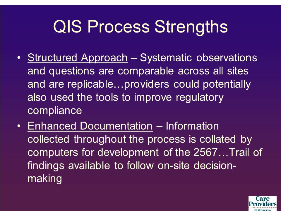 QIS Process Strengths Structured Approach – Systematic observations and questions are comparable across all sites and are replicable…providers could potentially also used the tools to improve regulatory compliance Enhanced Documentation – Information collected throughout the process is collated by computers for development of the 2567…Trail of findings available to follow on-site decision- making