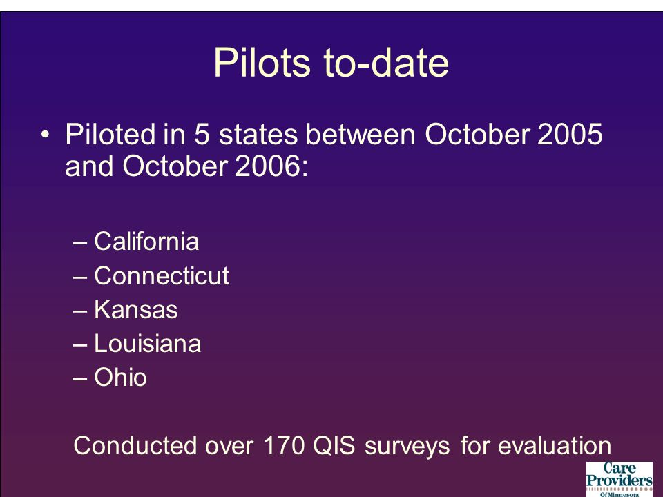 Pilots to-date Piloted in 5 states between October 2005 and October 2006: –California –Connecticut –Kansas –Louisiana –Ohio Conducted over 170 QIS surveys for evaluation