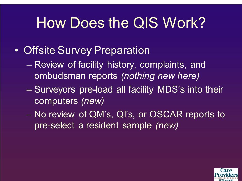 How Does the QIS Work? Offsite Survey Preparation –Review of facility history, complaints, and ombudsman reports (nothing new here) –Surveyors pre-loa