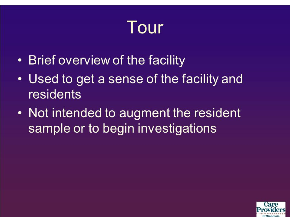 Tour Brief overview of the facility Used to get a sense of the facility and residents Not intended to augment the resident sample or to begin investigations