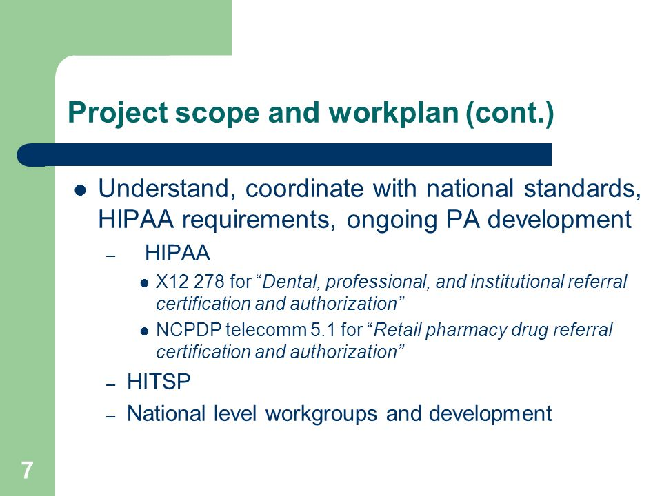 7 Project scope and workplan (cont.) Understand, coordinate with national standards, HIPAA requirements, ongoing PA development – HIPAA X12 278 for De