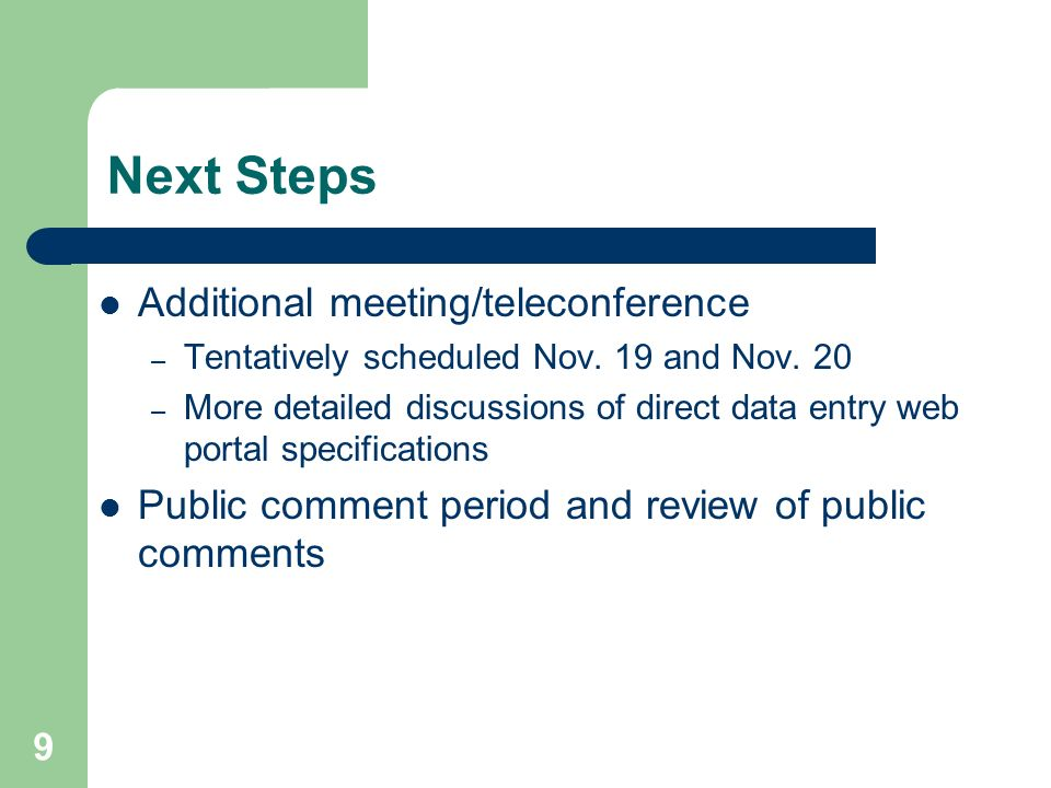 9 Next Steps Additional meeting/teleconference – Tentatively scheduled Nov. 19 and Nov. 20 – More detailed discussions of direct data entry web portal