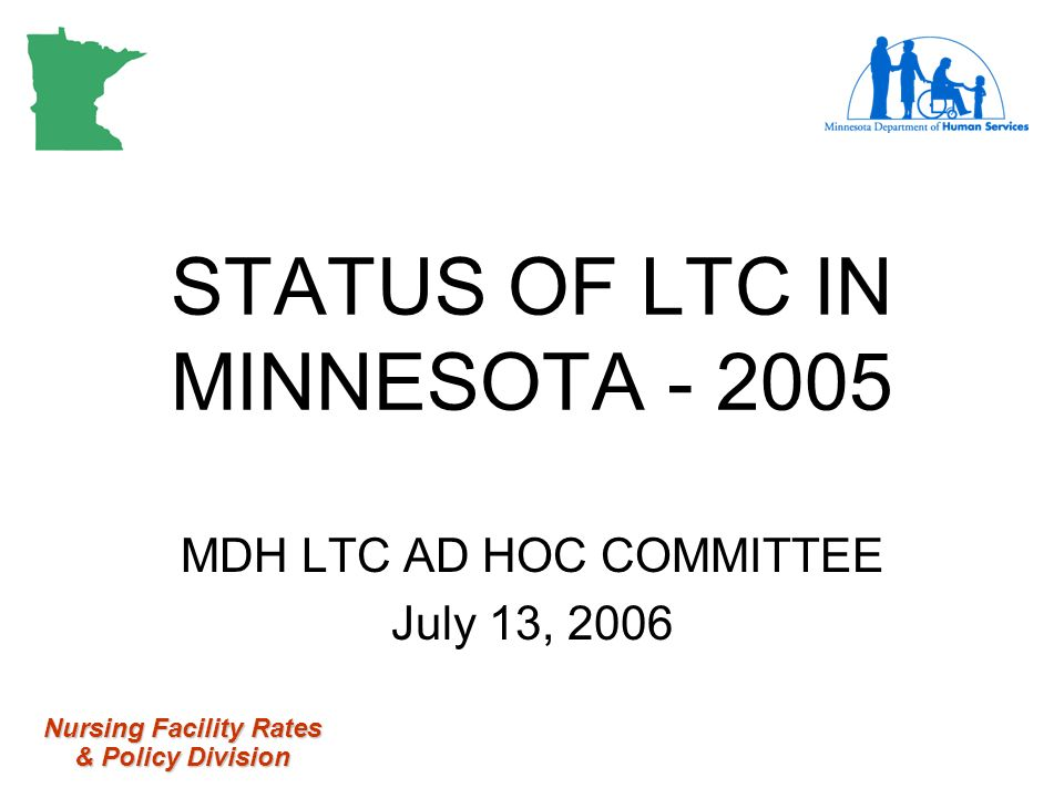 Nursing Facility Rates & Policy Division STATUS OF LTC IN MINNESOTA MDH LTC AD HOC COMMITTEE July 13, 2006