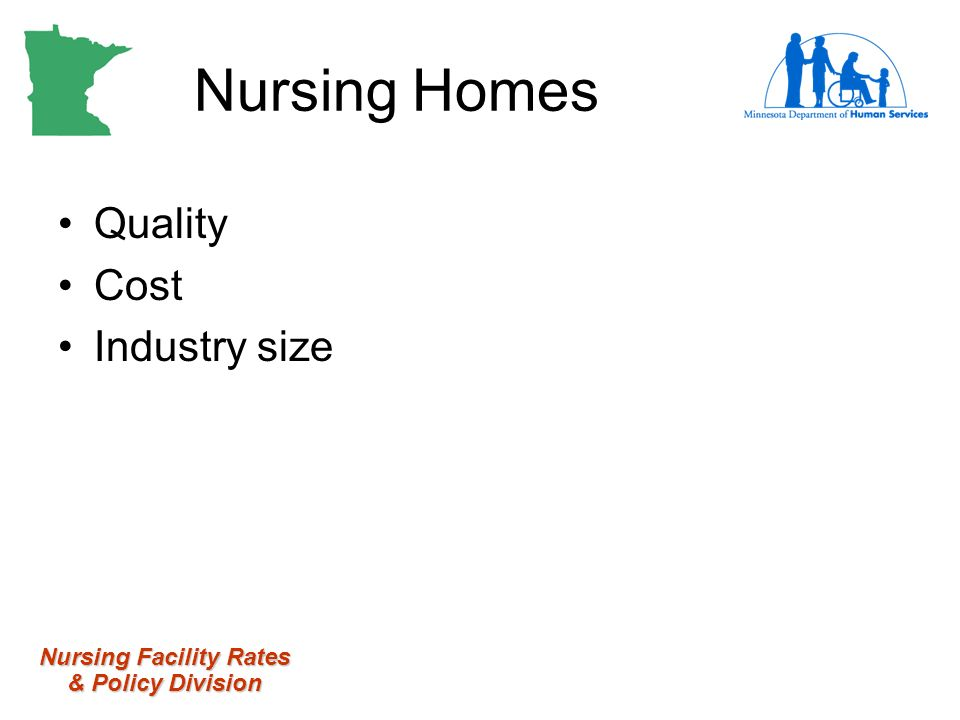 Nursing Facility Rates & Policy Division Nursing Homes Quality Cost Industry size