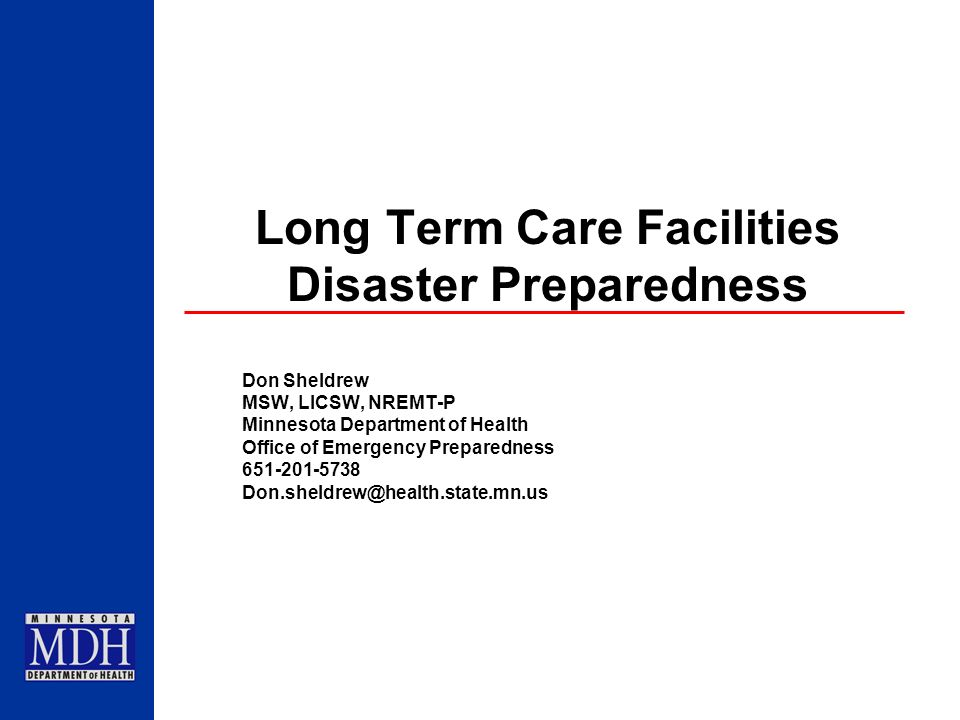 Long Term Care Facilities Disaster Preparedness Don Sheldrew MSW, LICSW, NREMT-P Minnesota Department of Health Office of Emergency Preparedness 651-2