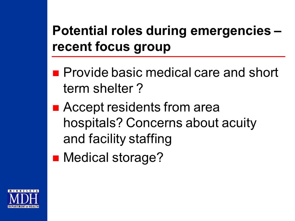 Potential roles during emergencies – recent focus group Provide basic medical care and short term shelter ? Accept residents from area hospitals? Conc