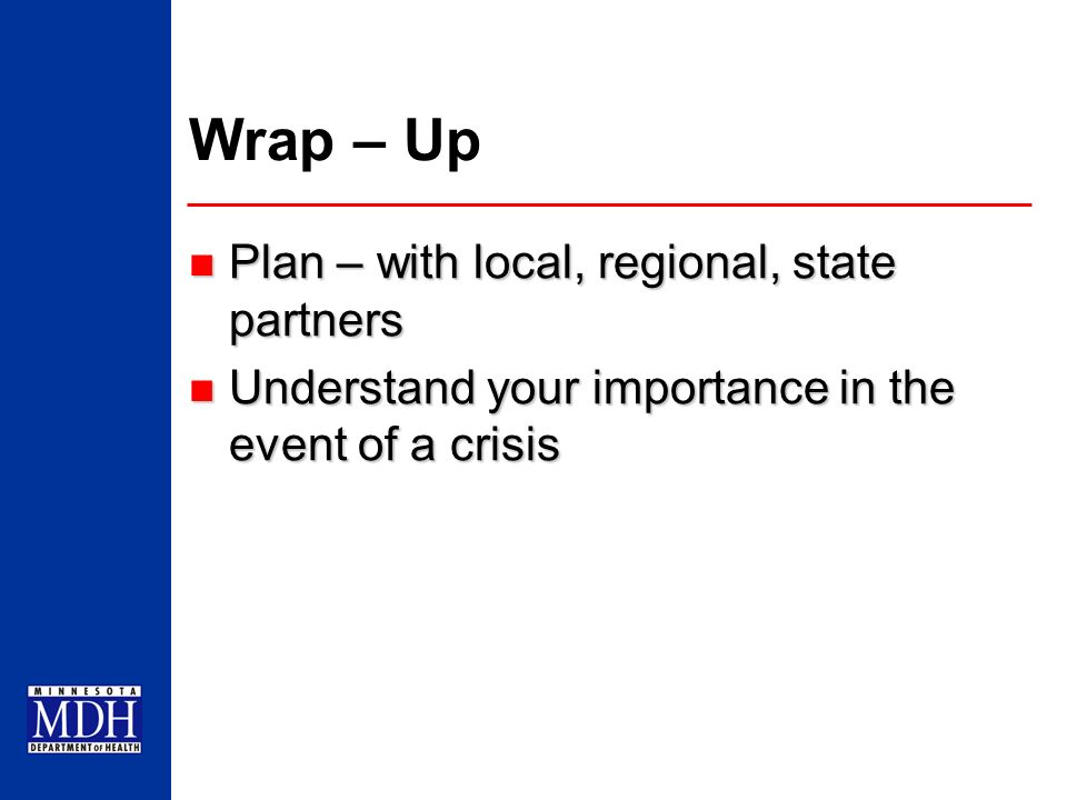 Wrap – Up Plan – with local, regional, state partners Plan – with local, regional, state partners Understand your importance in the event of a crisis
