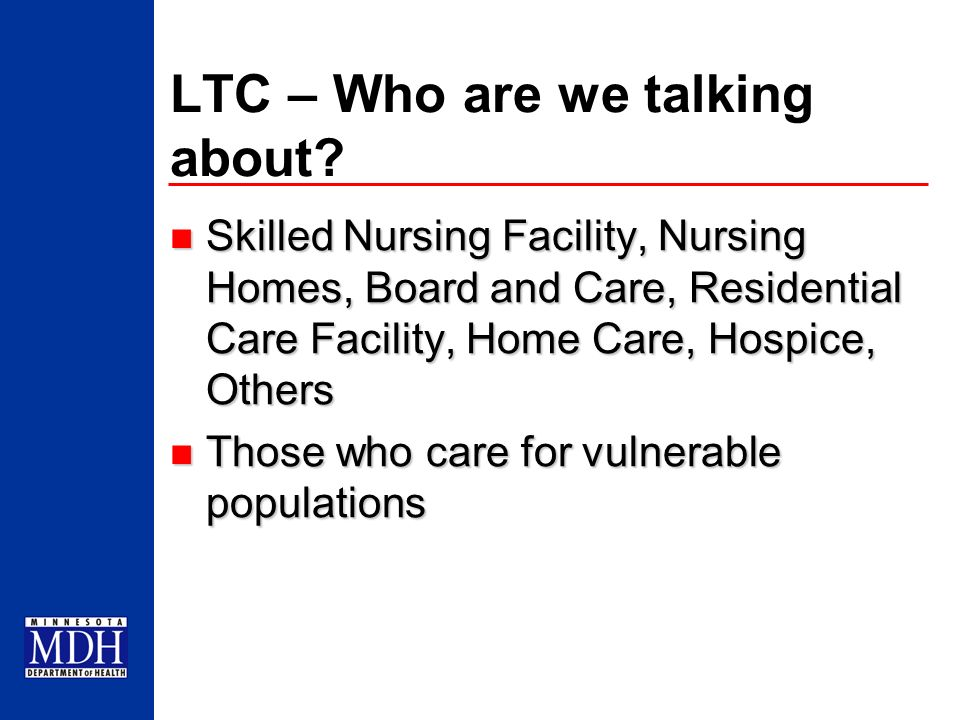 LTC – Who are we talking about? Skilled Nursing Facility, Nursing Homes, Board and Care, Residential Care Facility, Home Care, Hospice, Others Skilled