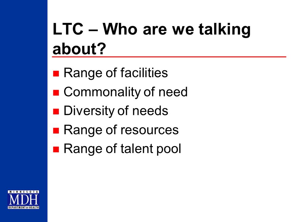 LTC – Who are we talking about? Range of facilities Commonality of need Diversity of needs Range of resources Range of talent pool