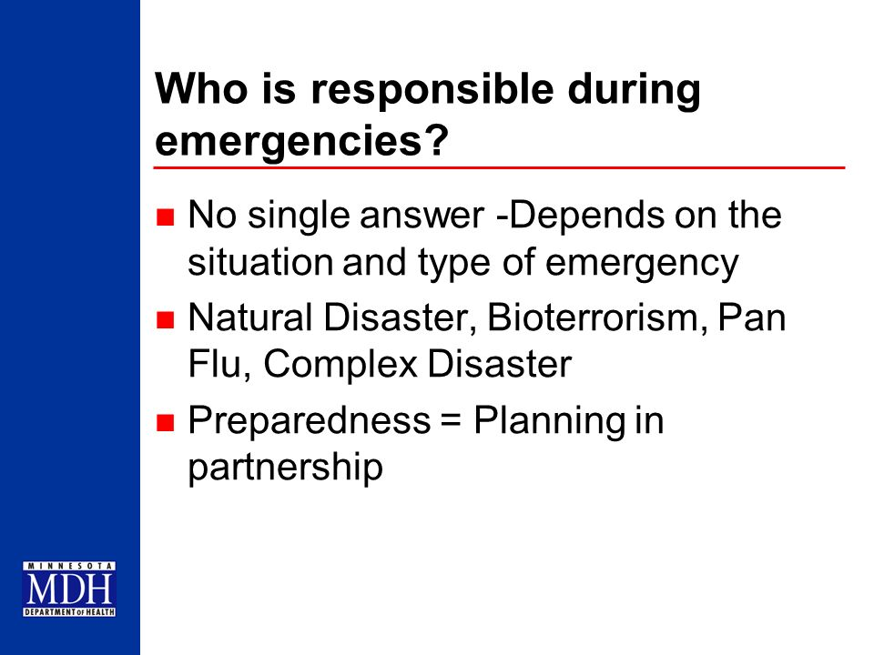 Who is responsible during emergencies? No single answer -Depends on the situation and type of emergency Natural Disaster, Bioterrorism, Pan Flu, Compl