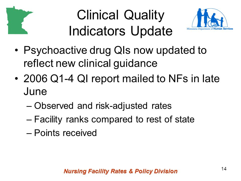 Nursing Facility Rates & Policy Division 14 Clinical Quality Indicators Update Psychoactive drug QIs now updated to reflect new clinical guidance 2006
